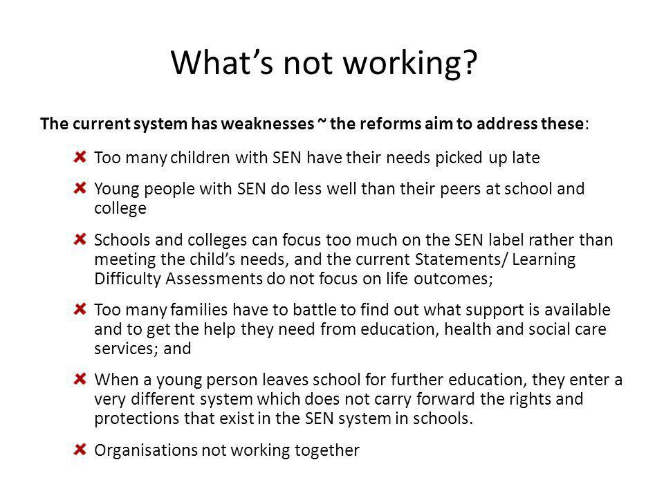 Government's vision behind Children and Families Bill Children's SEN are identified early and the right support is routinely put in place quickly; Aspirations for children and young people are raised through an increased focus on life outcomes, including employment; Parents know what they can reasonably expect their local school, college, LA & local services to provide, without having to fight for it; There is greater choice and control for parents and young people over the services they and their family use; Staff have the training, knowledge, understanding and skills to provide the right support for children and young people who have SEN or are disabled; For children with more complex needs, an integrated assessment and a single Education, Health and Care Plan are in place from birth to 25.