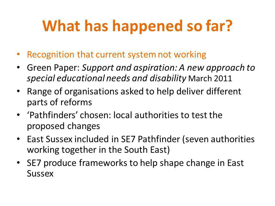 What has happened so far? Recognition that current system not working Green Paper: Support and aspiration: A new approach to special educational needs