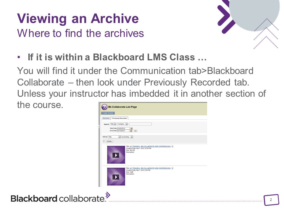2 If it is within a Blackboard LMS Class … You will find it under the Communication tab>Blackboard Collaborate – then look under Previously Recorded tab.