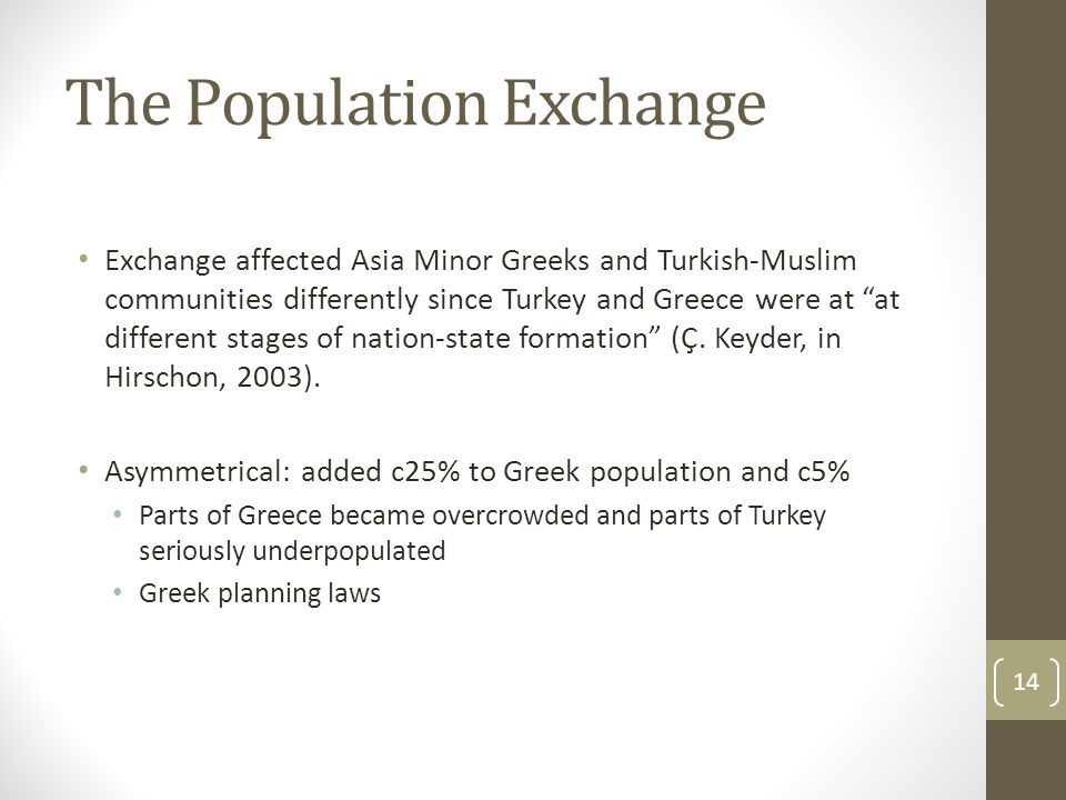 The Population Exchange Exchange affected Asia Minor Greeks and Turkish-Muslim communities differently since Turkey and Greece were at at different stages of nation-state formation (Ç.