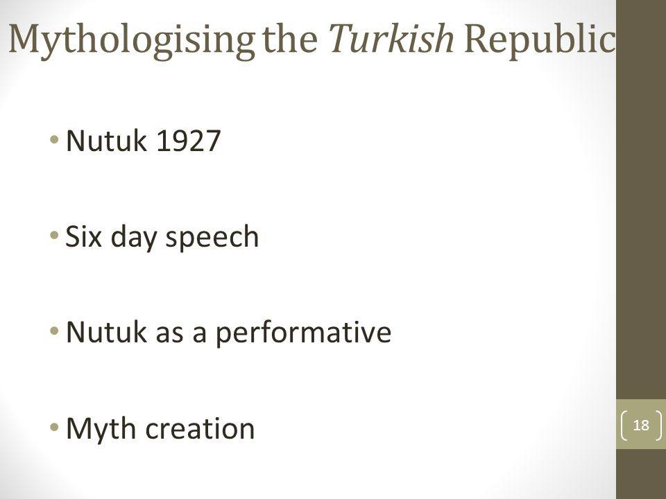 Mythologising the Turkish Republic Nutuk 1927 Six day speech Nutuk as a performative Myth creation 18