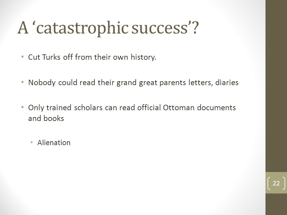 A 'catastrophic success'. Cut Turks off from their own history.