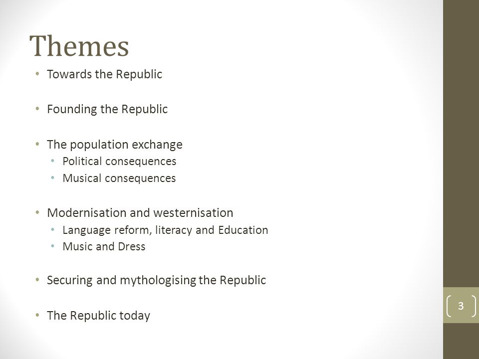 Themes Towards the Republic Founding the Republic The population exchange Political consequences Musical consequences Modernisation and westernisation Language reform, literacy and Education Music and Dress Securing and mythologising the Republic The Republic today 3