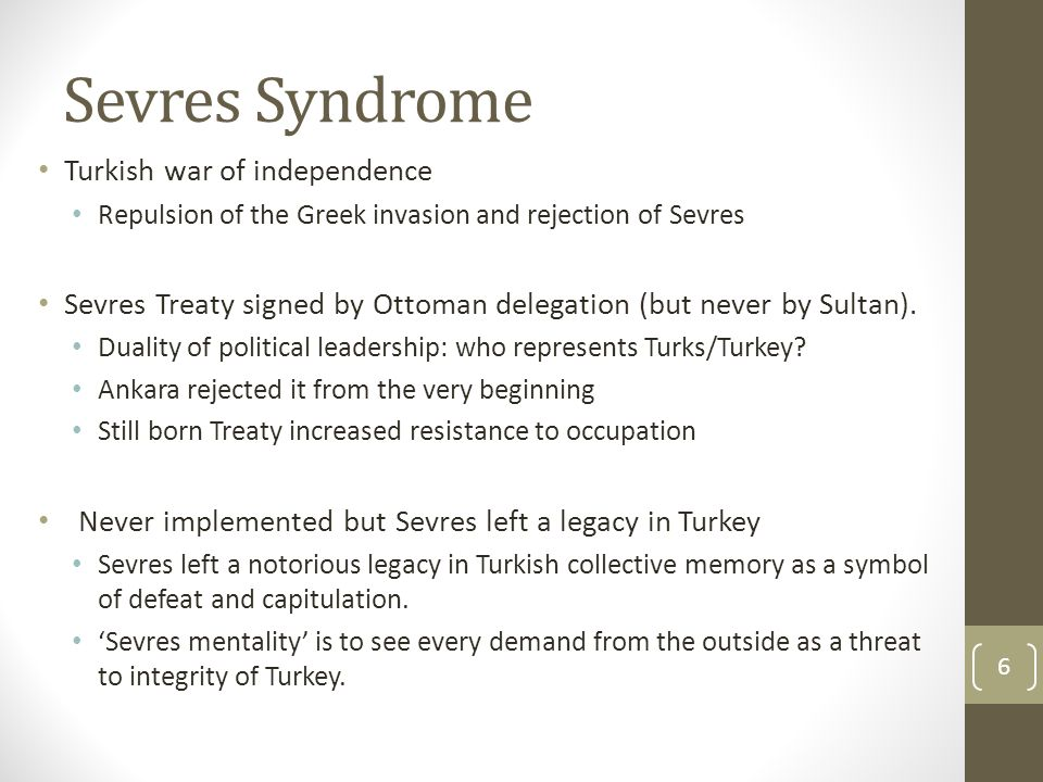 Sevres Syndrome Turkish war of independence Repulsion of the Greek invasion and rejection of Sevres Sevres Treaty signed by Ottoman delegation (but never by Sultan).