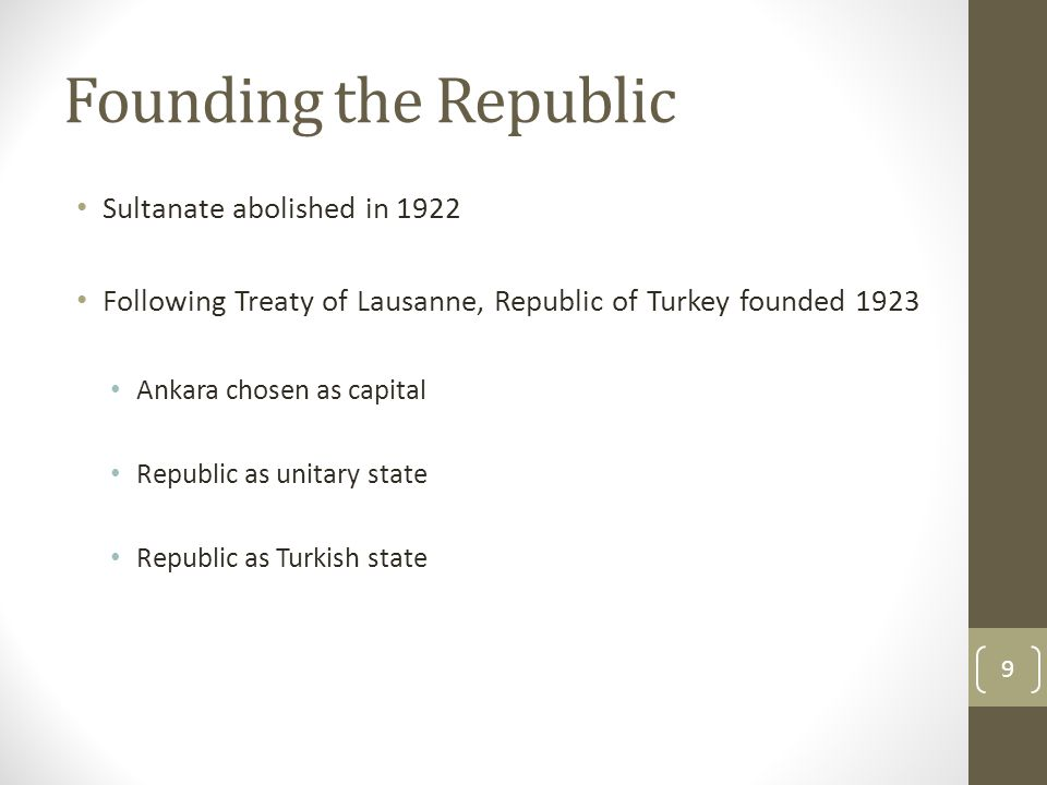 Founding the Republic Sultanate abolished in 1922 Following Treaty of Lausanne, Republic of Turkey founded 1923 Ankara chosen as capital Republic as unitary state Republic as Turkish state 9