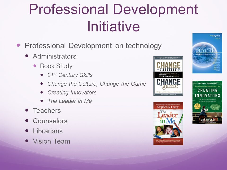 Professional Development Initiative Professional Development on technology Administrators Book Study 21 st Century Skills Change the Culture, Change the Game Creating Innovators The Leader in Me Teachers Counselors Librarians Vision Team