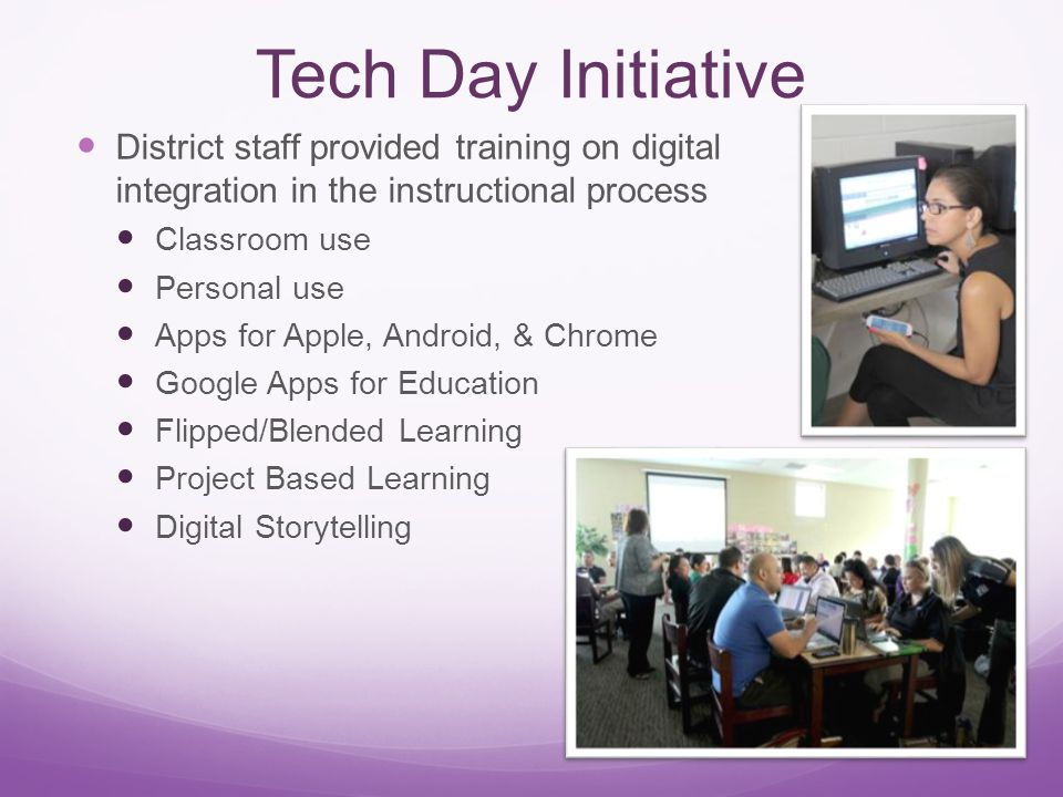Tech Day Initiative District staff provided training on digital integration in the instructional process Classroom use Personal use Apps for Apple, Android, & Chrome Google Apps for Education Flipped/Blended Learning Project Based Learning Digital Storytelling