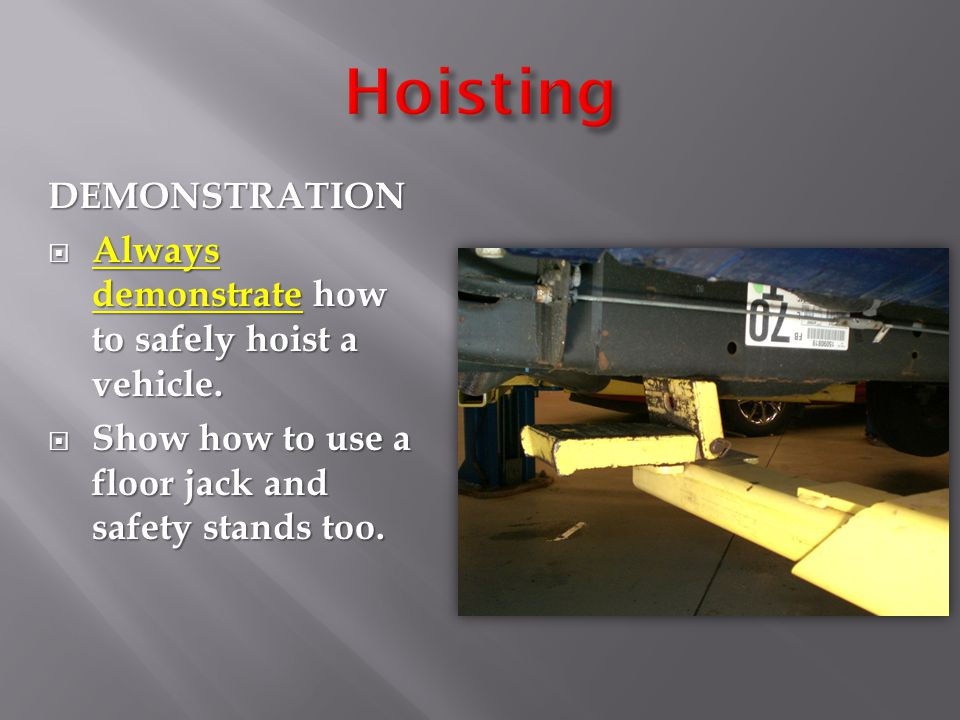 DEMONSTRATION  Always demonstrate how to safely hoist a vehicle.  Show how to use a floor jack and safety stands too.