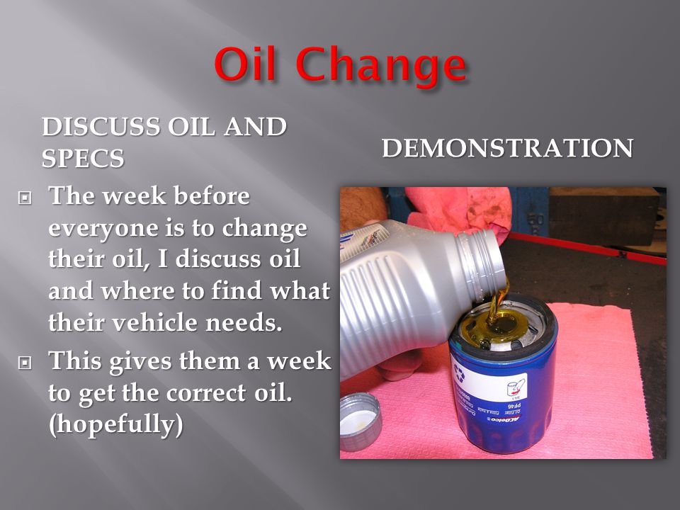 DISCUSS OIL AND SPECS DEMONSTRATION  The week before everyone is to change their oil, I discuss oil and where to find what their vehicle needs.