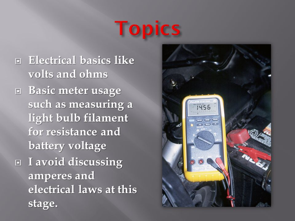  Electrical basics like volts and ohms  Basic meter usage such as measuring a light bulb filament for resistance and battery voltage  I avoid discu