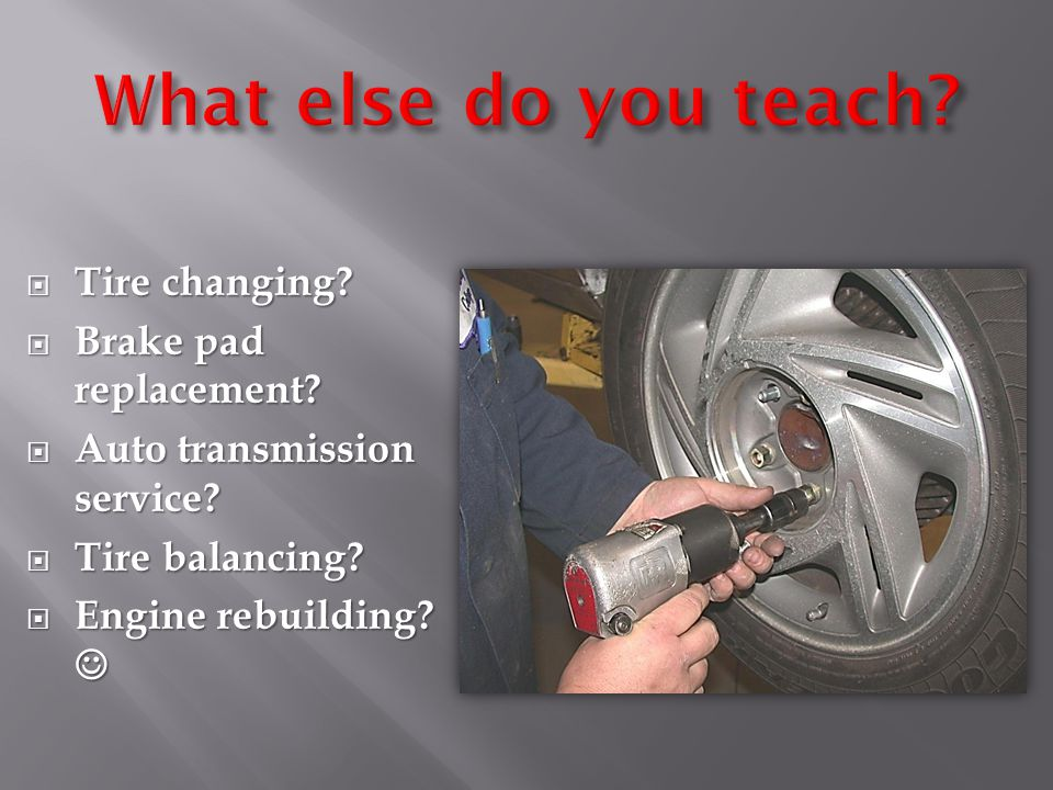  Tire changing.  Brake pad replacement.  Auto transmission service.