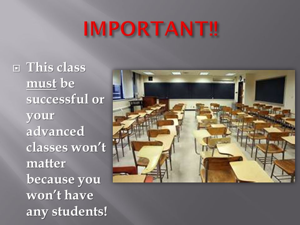  This class must be successful or your advanced classes won't matter because you won't have any students!