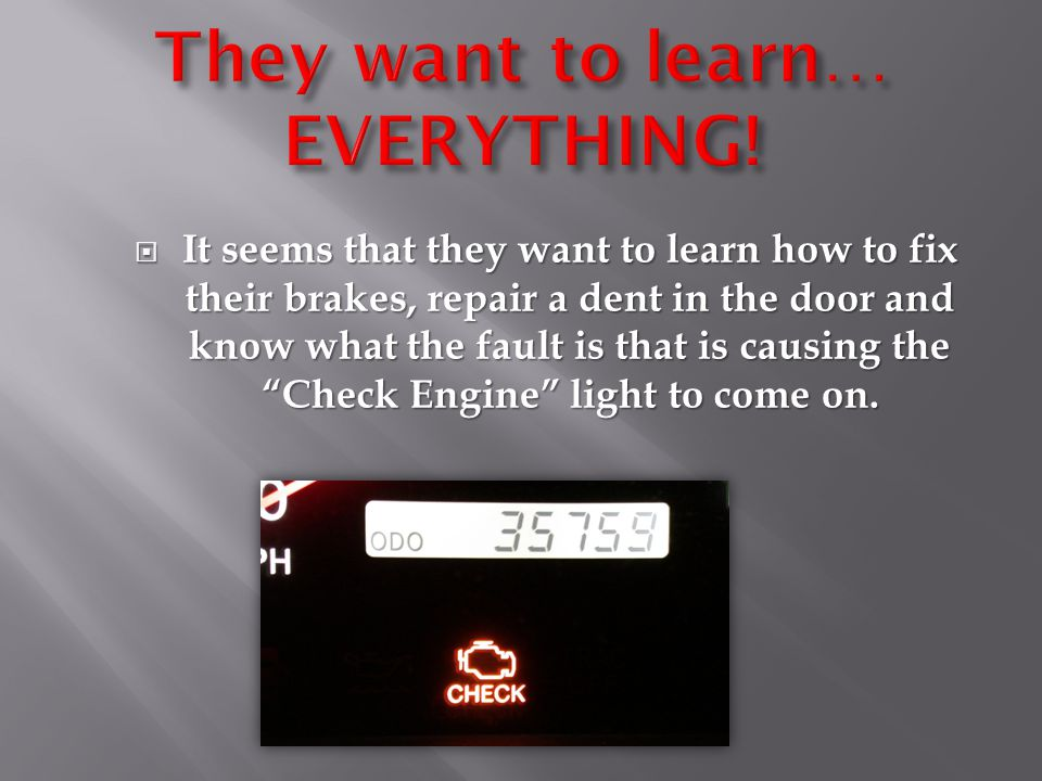""" It seems that they want to learn how to fix their brakes, repair a dent in the door and know what the fault is that is causing the """"Check Engine"""" li"""