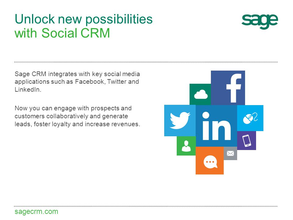 sagecrm.com Unlock new possibilities with Social CRM Sage CRM integrates with key social media applications such as Facebook, Twitter and LinkedIn.
