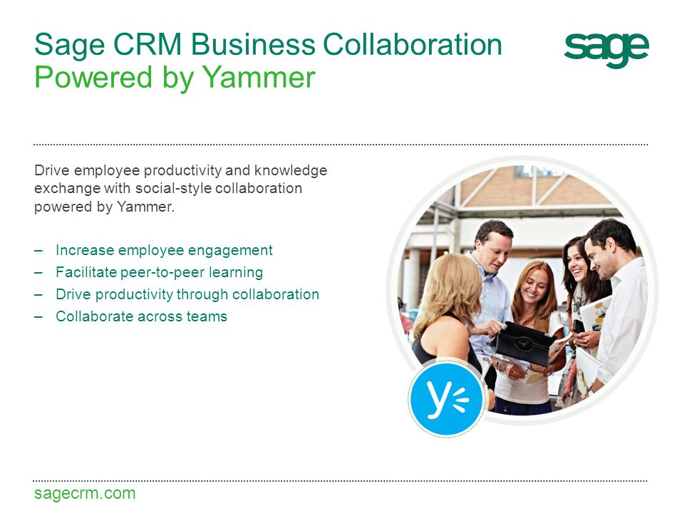 sagecrm.com Sage CRM Business Collaboration Powered by Yammer Drive employee productivity and knowledge exchange with social-style collaboration power