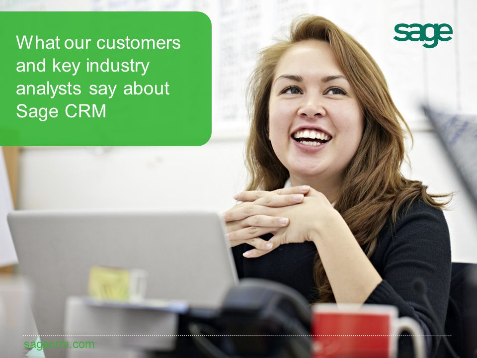 sagecrm.com What our customers and key industry analysts say about Sage CRM