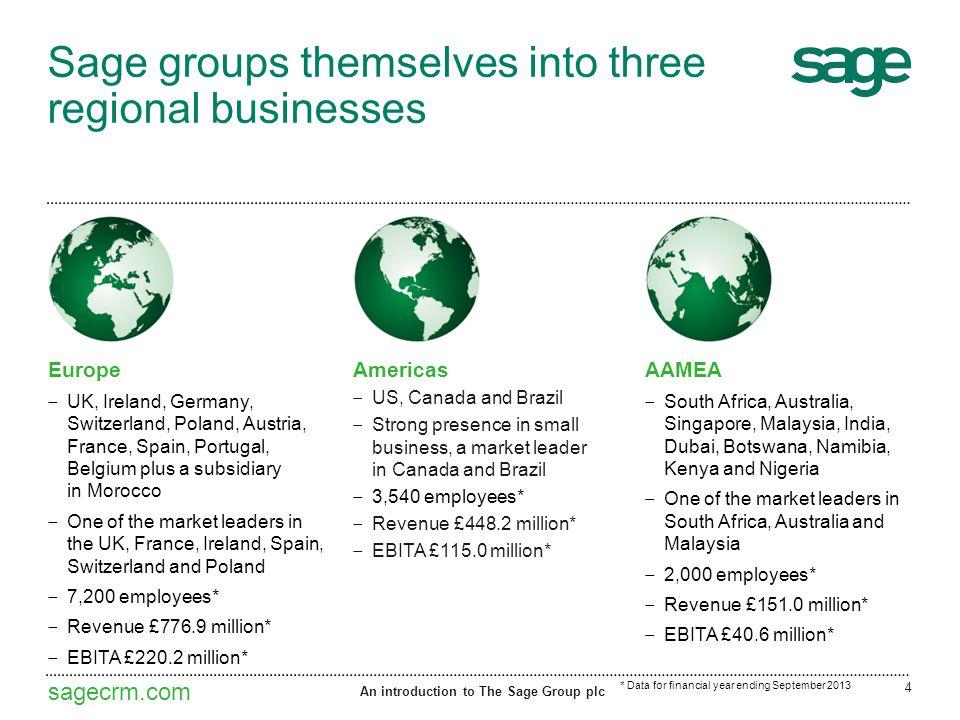 sagecrm.com Sage groups themselves into three regional businesses Europe ‒ UK, Ireland, Germany, Switzerland, Poland, Austria, France, Spain, Portugal