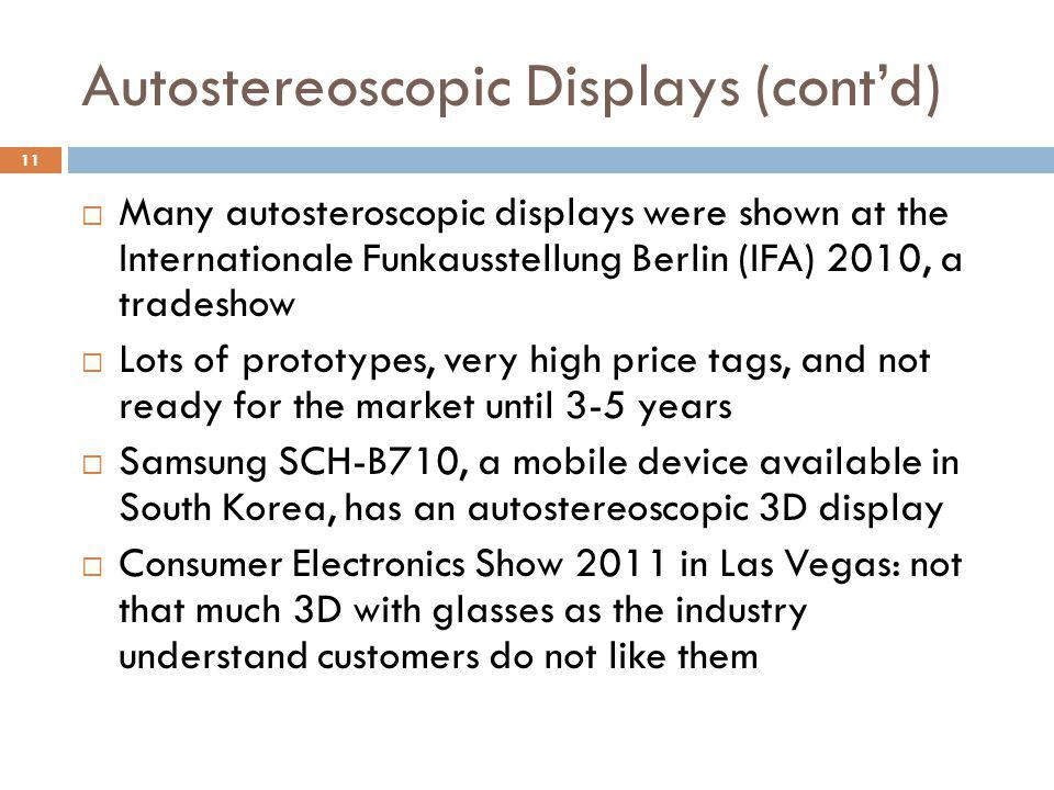 Autostereoscopic Displays (cont'd)  Many autosteroscopic displays were shown at the Internationale Funkausstellung Berlin (IFA) 2010, a tradeshow  Lots of prototypes, very high price tags, and not ready for the market until 3-5 years  Samsung SCH-B710, a mobile device available in South Korea, has an autostereoscopic 3D display  Consumer Electronics Show 2011 in Las Vegas: not that much 3D with glasses as the industry understand customers do not like them 11