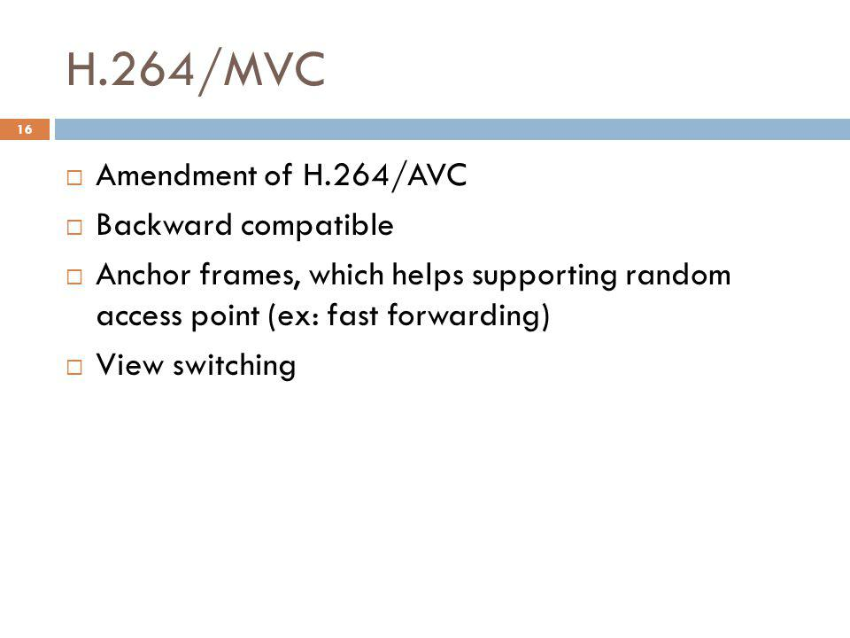 H.264/MVC  Amendment of H.264/AVC  Backward compatible  Anchor frames, which helps supporting random access point (ex: fast forwarding)  View switching 16