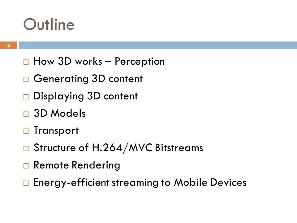 Outline  How 3D works – Perception  Generating 3D content  Displaying 3D content  3D Models  Transport  Structure of H.264/MVC Bitstreams  Remote Rendering  Energy-efficient streaming to Mobile Devices 2