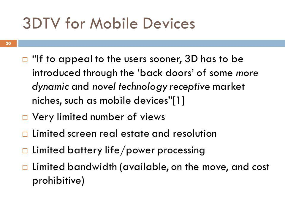 3DTV for Mobile Devices  If to appeal to the users sooner, 3D has to be introduced through the 'back doors' of some more dynamic and novel technology receptive market niches, such as mobile devices [1]  Very limited number of views  Limited screen real estate and resolution  Limited battery life/power processing  Limited bandwidth (available, on the move, and cost prohibitive) 20
