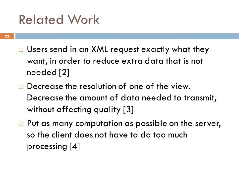 Related Work  Users send in an XML request exactly what they want, in order to reduce extra data that is not needed [2]  Decrease the resolution of one of the view.