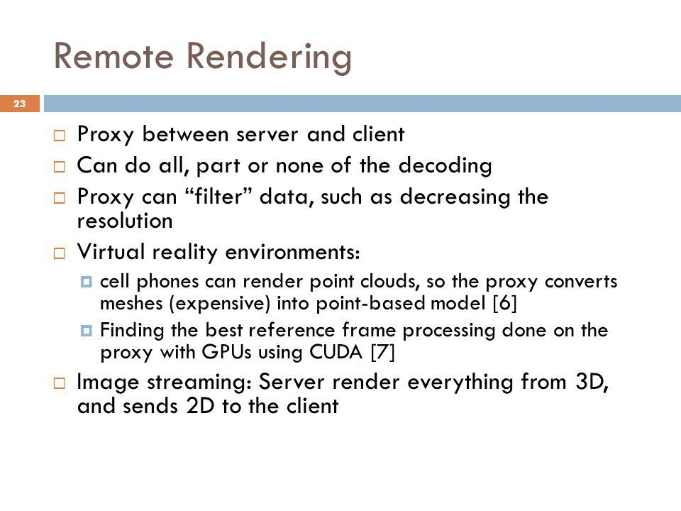Remote Rendering  Proxy between server and client  Can do all, part or none of the decoding  Proxy can filter data, such as decreasing the resolution  Virtual reality environments:  cell phones can render point clouds, so the proxy converts meshes (expensive) into point-based model [6]  Finding the best reference frame processing done on the proxy with GPUs using CUDA [7]  Image streaming: Server render everything from 3D, and sends 2D to the client 23