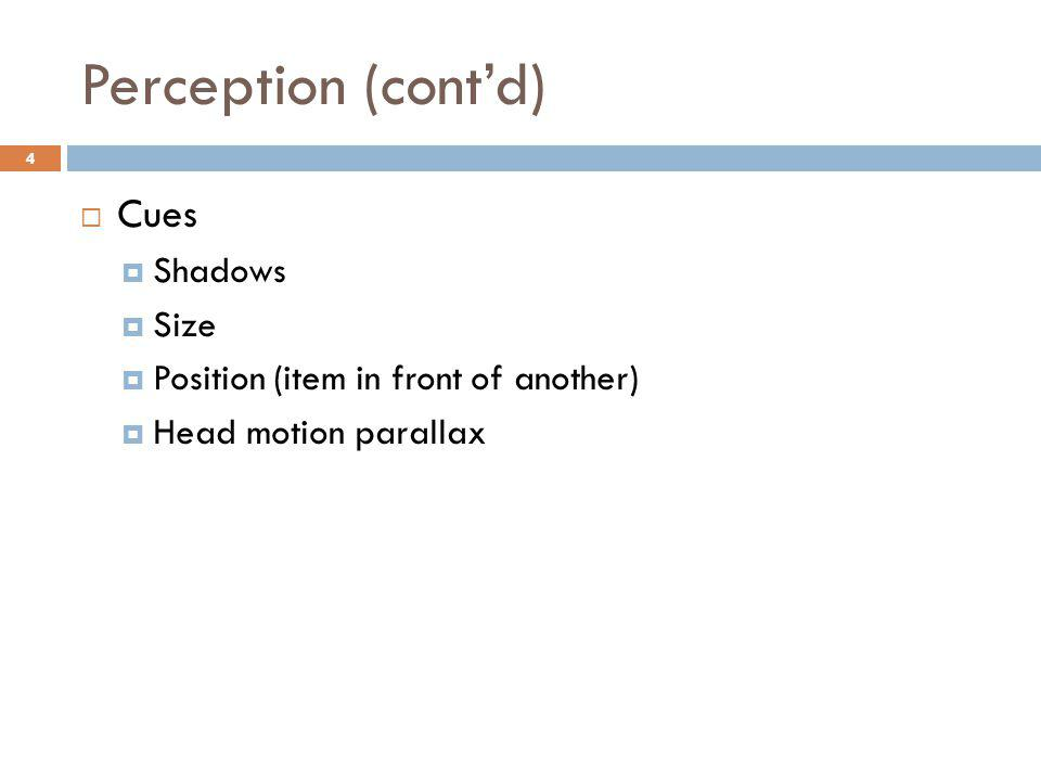 Perception (cont'd)  Cues  Shadows  Size  Position (item in front of another)  Head motion parallax 4
