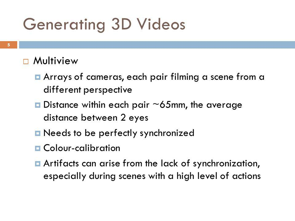 Generating 3D Videos  Multiview  Arrays of cameras, each pair filming a scene from a different perspective  Distance within each pair ~65mm, the average distance between 2 eyes  Needs to be perfectly synchronized  Colour-calibration  Artifacts can arise from the lack of synchronization, especially during scenes with a high level of actions 5