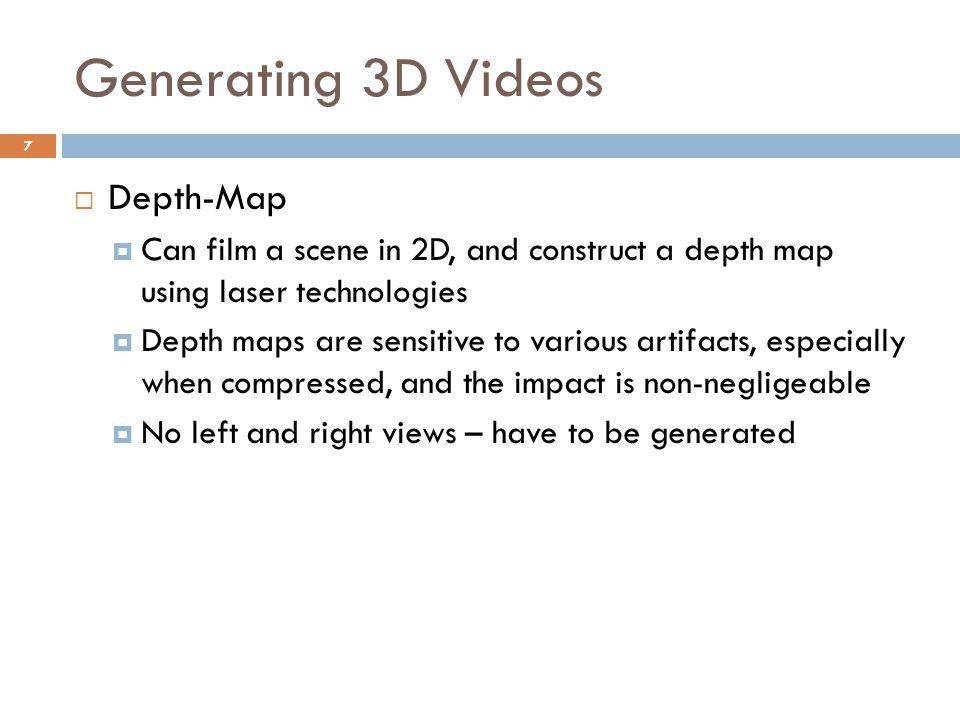 Generating 3D Videos  Depth-Map  Can film a scene in 2D, and construct a depth map using laser technologies  Depth maps are sensitive to various artifacts, especially when compressed, and the impact is non-negligeable  No left and right views – have to be generated 7
