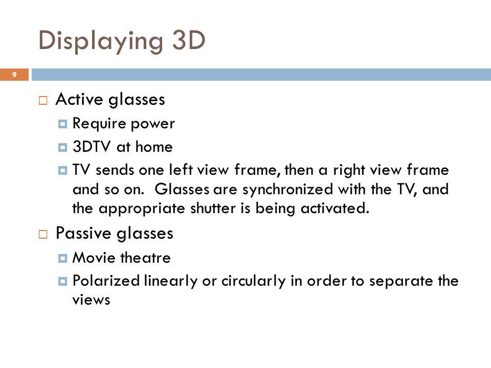 Displaying 3D  Active glasses  Require power  3DTV at home  TV sends one left view frame, then a right view frame and so on.