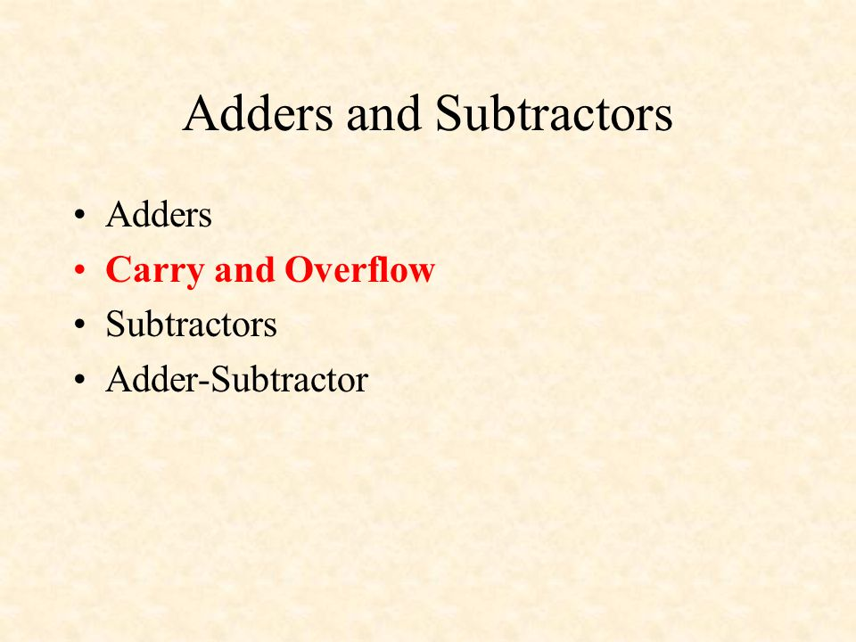 Adders and Subtractors Adders Carry and Overflow Subtractors Adder-Subtractor