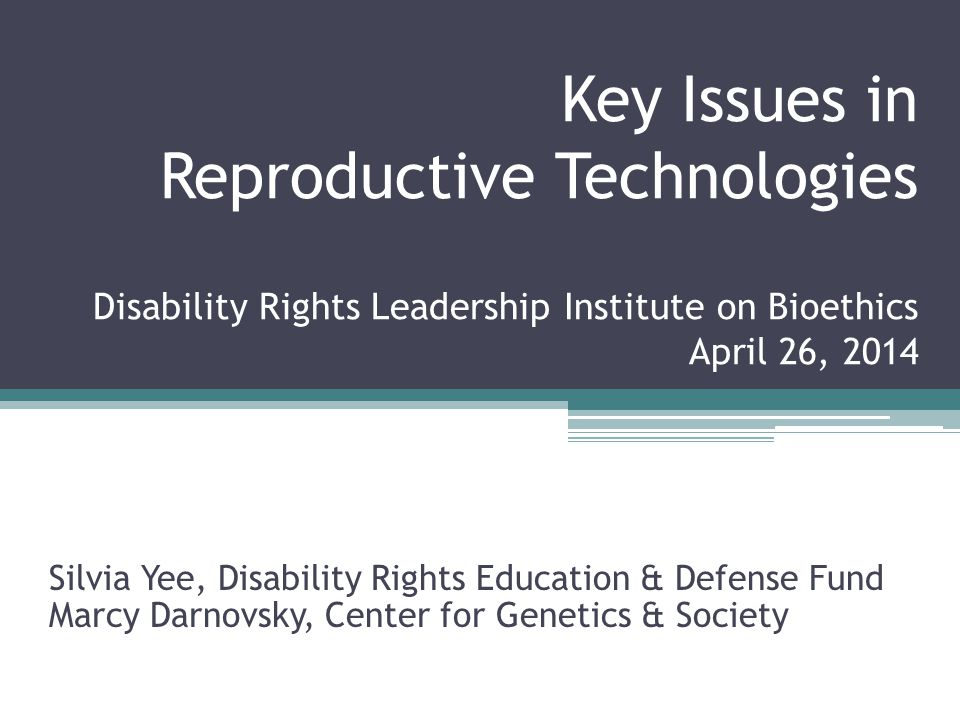 Key Issues in Reproductive Technologies Disability Rights Leadership Institute on Bioethics April 26, 2014 Silvia Yee, Disability Rights Education & D