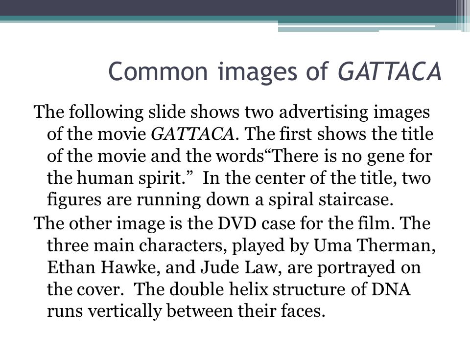 """Common images of GATTACA The following slide shows two advertising images of the movie GATTACA. The first shows the title of the movie and the words""""T"""