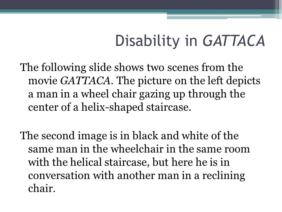 Disability in GATTACA The following slide shows two scenes from the movie GATTACA. The picture on the left depicts a man in a wheel chair gazing up th