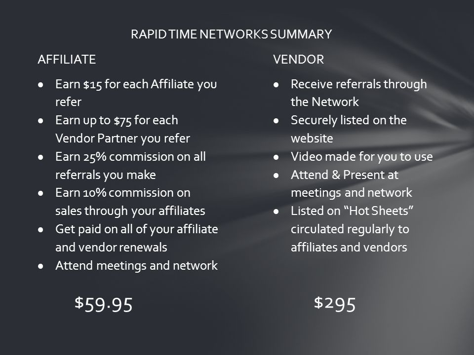 RAPID TIME NETWORKS SUMMARY AFFILIATEVENDOR  Earn $15 for each Affiliate you refer  Earn up to $75 for each Vendor Partner you refer  Earn 25% commission on all referrals you make  Earn 10% commission on sales through your affiliates  Get paid on all of your affiliate and vendor renewals  Attend meetings and network  Receive referrals through the Network  Securely listed on the website  Video made for you to use  Attend & Present at meetings and network  Listed on Hot Sheets circulated regularly to affiliates and vendors $59.95$295