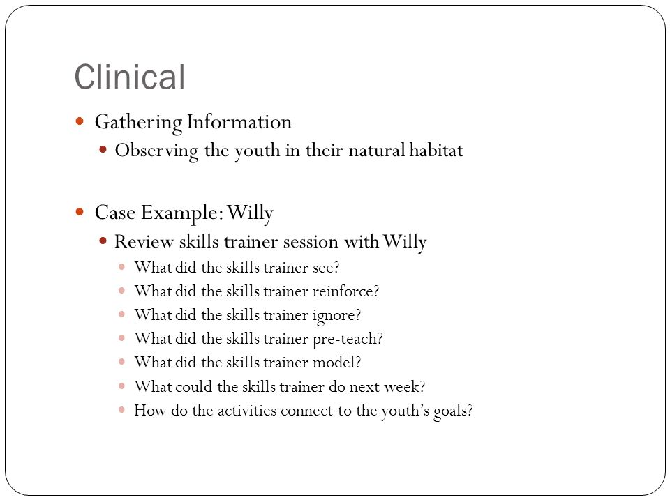 Clinical Gathering Information Observing the youth in their natural habitat Case Example: Willy Review skills trainer session with Willy What did the skills trainer see.