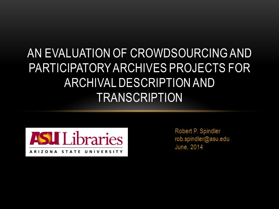 Robert P. Spindler rob.spindler@asu.edu June, 2014 AN EVALUATION OF CROWDSOURCING AND PARTICIPATORY ARCHIVES PROJECTS FOR ARCHIVAL DESCRIPTION AND TRA