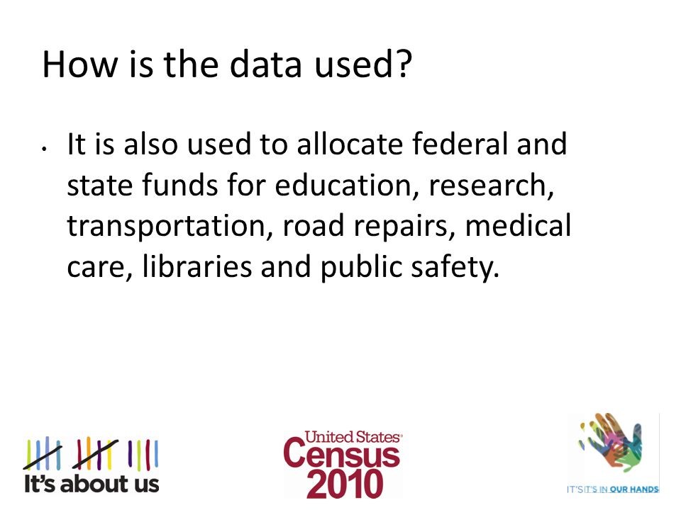 How is the data used? It is also used to allocate federal and state funds for education, research, transportation, road repairs, medical care, librari
