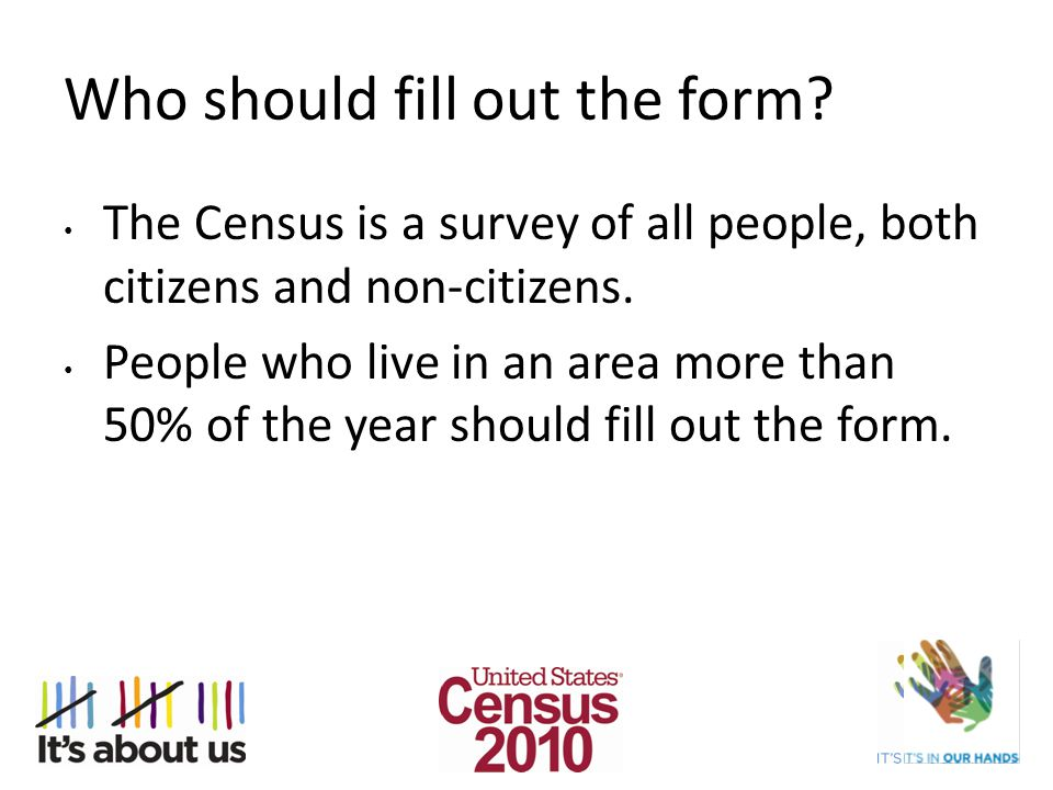 Who should fill out the form? The Census is a survey of all people, both citizens and non-citizens. People who live in an area more than 50% of the ye