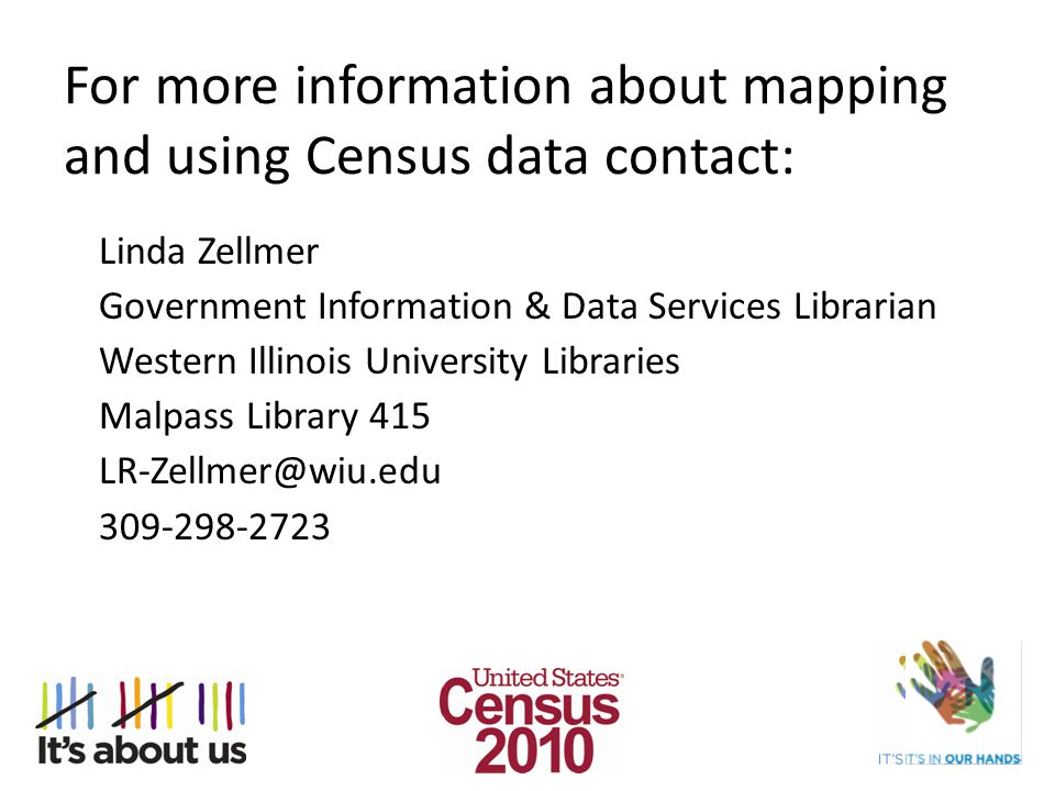 For more information about mapping and using Census data contact: Linda Zellmer Government Information & Data Services Librarian Western Illinois University Libraries Malpass Library 415 LR-Zellmer@wiu.edu 309-298-2723