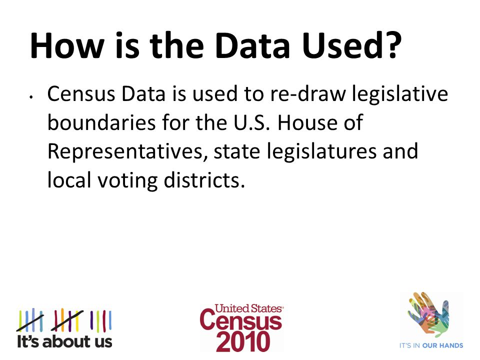 How is the Data Used. Census Data is used to re-draw legislative boundaries for the U.S.