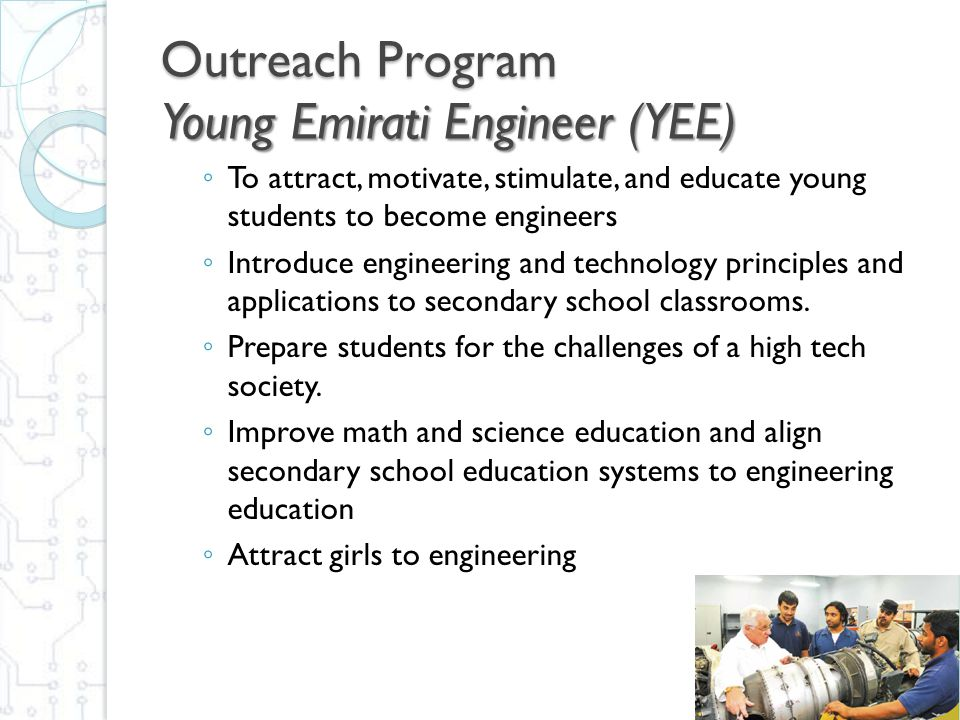 Outreach Program Young Emirati Engineer (YEE) ◦ To attract, motivate, stimulate, and educate young students to become engineers ◦ Introduce engineerin