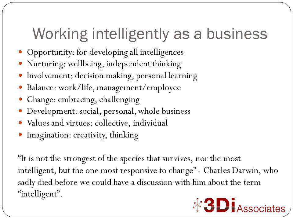 Working intelligently as a business Opportunity: for developing all intelligences Nurturing: wellbeing, independent thinking Involvement: decision making, personal learning Balance: work/life, management/employee Change: embracing, challenging Development: social, personal, whole business Values and virtues: collective, individual Imagination: creativity, thinking It is not the strongest of the species that survives, nor the most intelligent, but the one most responsive to change - Charles Darwin, who sadly died before we could have a discussion with him about the term intelligent .