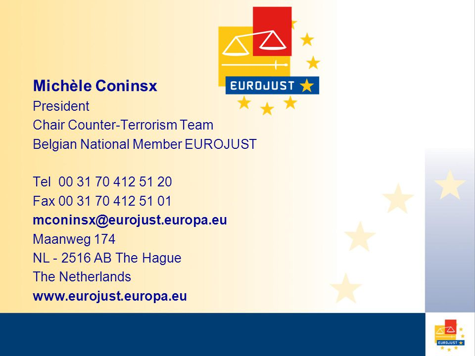 Michèle Coninsx President Chair Counter-Terrorism Team Belgian National Member EUROJUST Tel 00 31 70 412 51 20 Fax 00 31 70 412 51 01 mconinsx@eurojust.europa.eu Maanweg 174 NL - 2516 AB The Hague The Netherlands www.eurojust.europa.eu