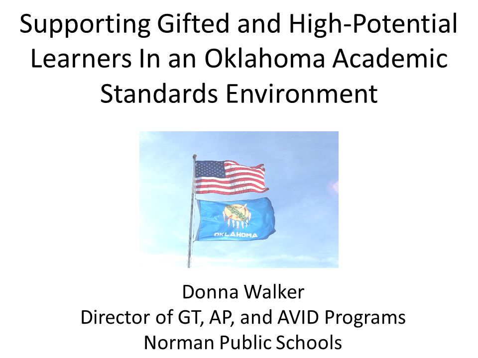 Supporting Gifted and High-Potential Learners In an Oklahoma Academic Standards Environment Donna Walker Director of GT, AP, and AVID Programs Norman Public Schools