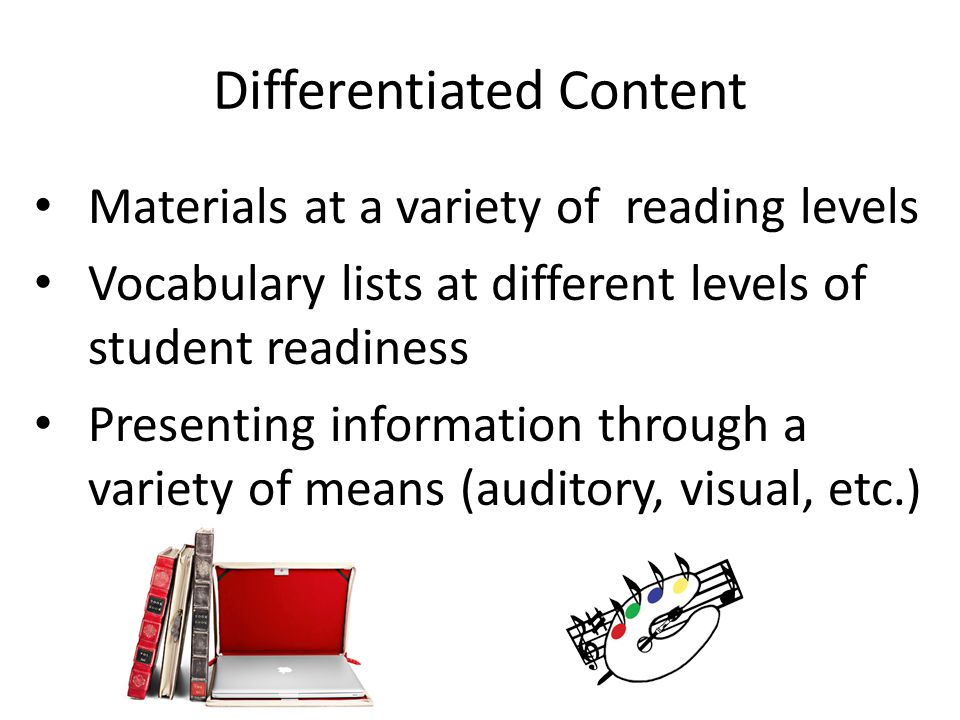 Differentiated Content Materials at a variety of reading levels Vocabulary lists at different levels of student readiness Presenting information through a variety of means (auditory, visual, etc.)