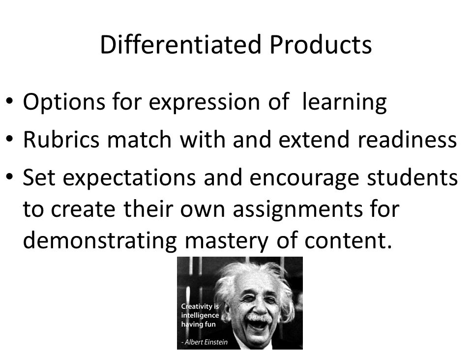 Differentiated Products Options for expression of learning Rubrics match with and extend readiness Set expectations and encourage students to create t