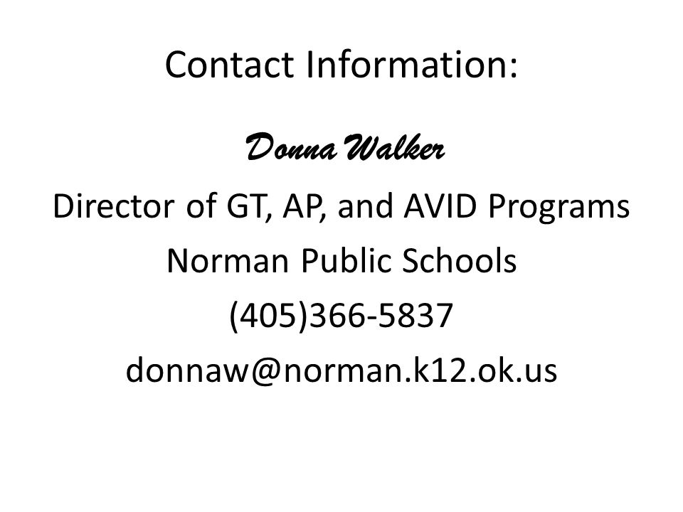 Contact Information: Donna Walker Director of GT, AP, and AVID Programs Norman Public Schools (405)366-5837 donnaw@norman.k12.ok.us