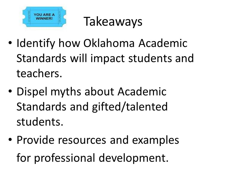 Takeaways Identify how Oklahoma Academic Standards will impact students and teachers. Dispel myths about Academic Standards and gifted/talented studen